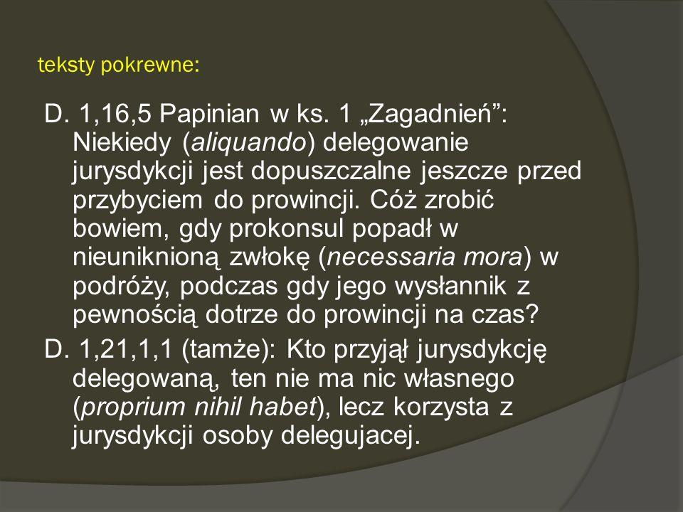teksty pokrewne: D. 1,16,5 Papinian w ks. 1 Zagadnień: Niekiedy (aliquando) delegowanie jurysdykcji jest dopuszczalne jeszcze przed przybyciem do prow