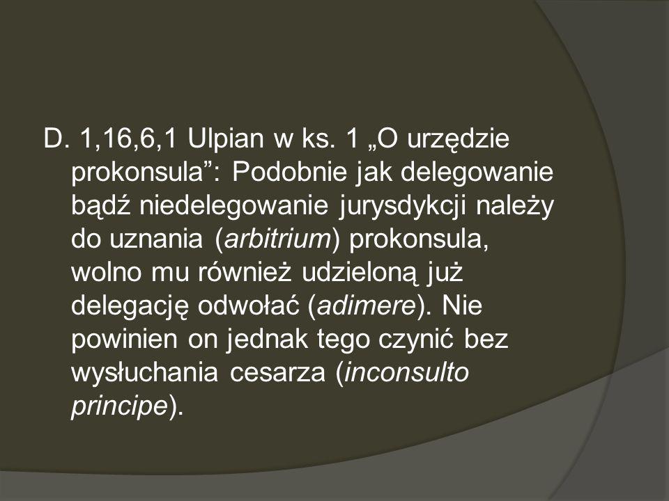 D. 1,16,6,1 Ulpian w ks. 1 O urzędzie prokonsula: Podobnie jak delegowanie bądź niedelegowanie jurysdykcji należy do uznania (arbitrium) prokonsula, w