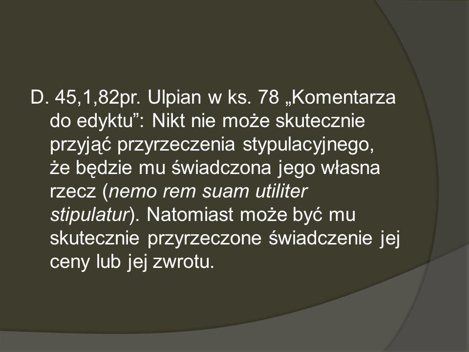 D. 45,1,82pr. Ulpian w ks. 78 Komentarza do edyktu: Nikt nie może skutecznie przyjąć przyrzeczenia stypulacyjnego, że będzie mu świadczona jego własna