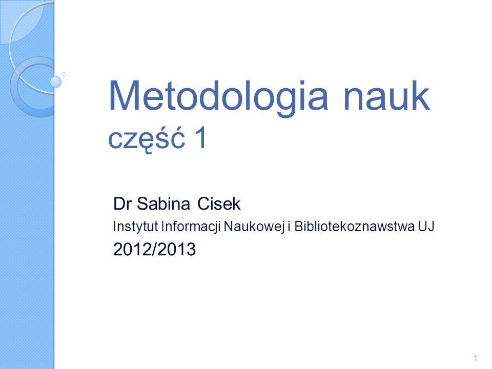 Metodologia nauk część 1 Dr Sabina Cisek Instytut Informacji Naukowej i Bibliotekoznawstwa UJ 2012/2013 1