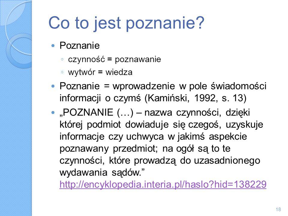 Co to jest poznanie? Poznanie czynność = poznawanie wytwór = wiedza Poznanie = wprowadzenie w pole świadomości informacji o czymś (Kamiński, 1992, s.