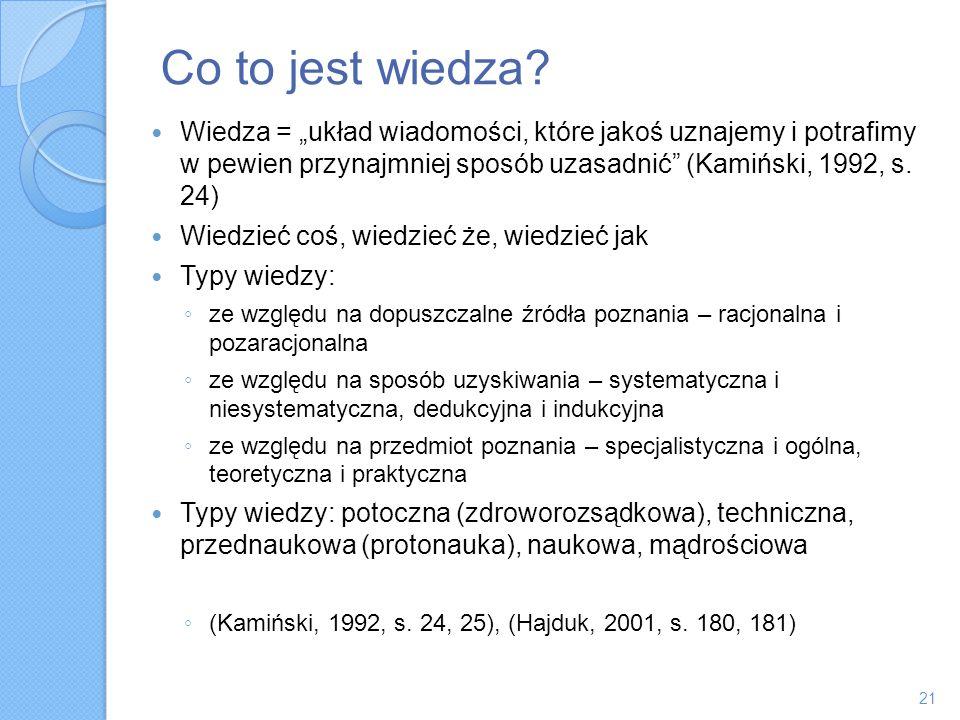 Co to jest wiedza? Wiedza = układ wiadomości, które jakoś uznajemy i potrafimy w pewien przynajmniej sposób uzasadnić (Kamiński, 1992, s. 24) Wiedzieć