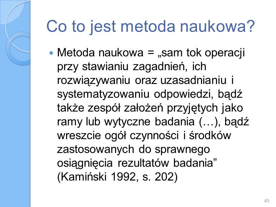 Co to jest metoda naukowa? Metoda naukowa = sam tok operacji przy stawianiu zagadnień, ich rozwiązywaniu oraz uzasadnianiu i systematyzowaniu odpowied