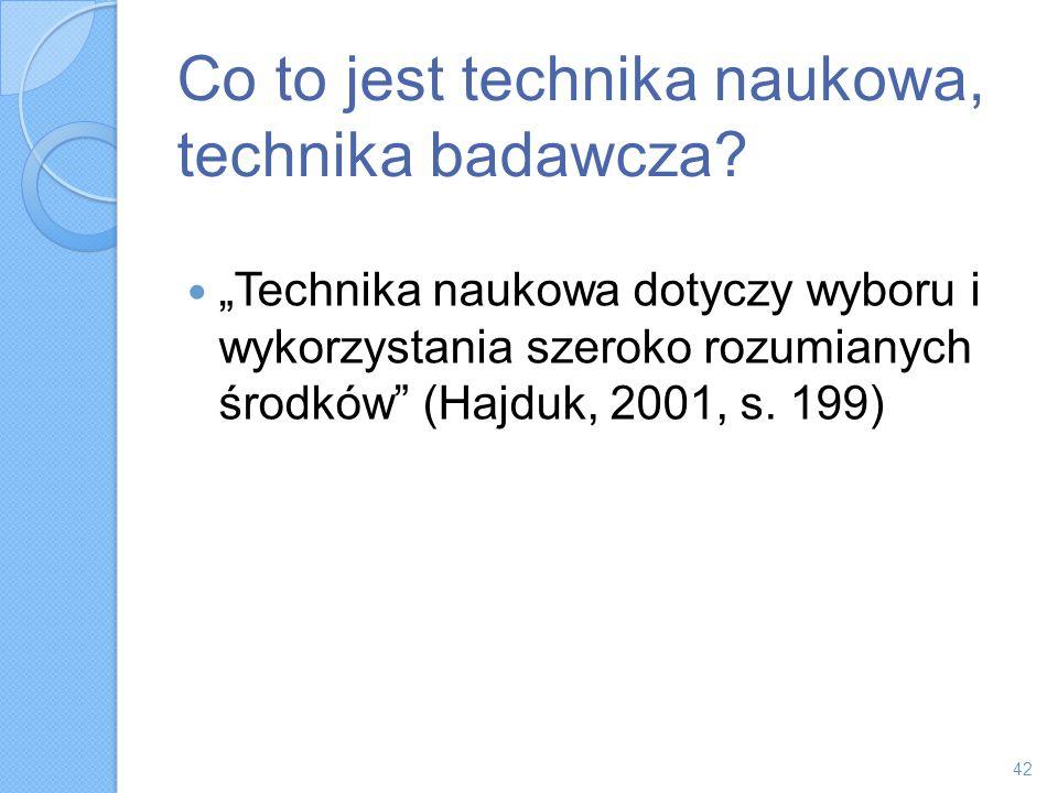 Co to jest technika naukowa, technika badawcza? Technika naukowa dotyczy wyboru i wykorzystania szeroko rozumianych środków (Hajduk, 2001, s. 199) 42