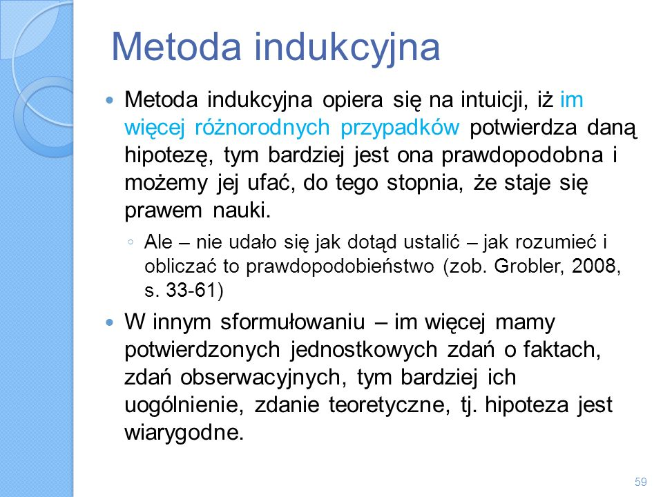 Metoda indukcyjna Metoda indukcyjna opiera się na intuicji, iż im więcej różnorodnych przypadków potwierdza daną hipotezę, tym bardziej jest ona prawd