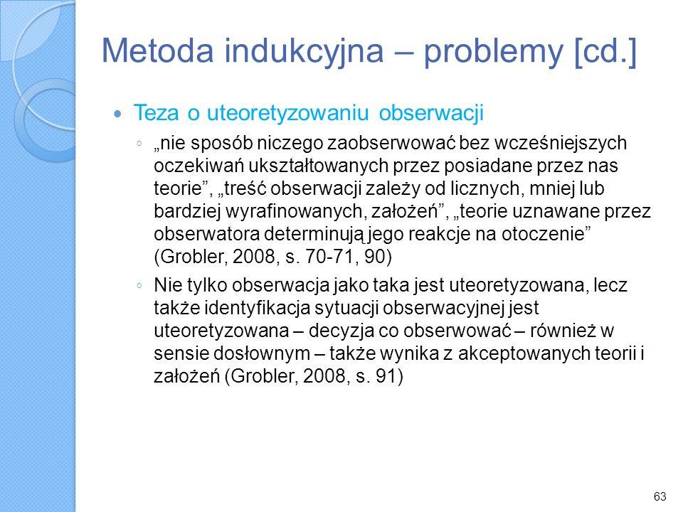 63 Metoda indukcyjna – problemy [cd.] Teza o uteoretyzowaniu obserwacji nie sposób niczego zaobserwować bez wcześniejszych oczekiwań ukształtowanych p