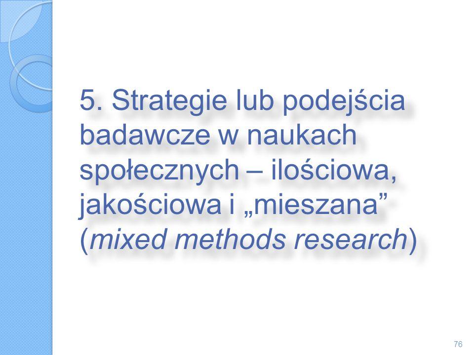 5. Strategie lub podejścia badawcze w naukach społecznych – ilościowa, jakościowa i mieszana (mixed methods research) 76