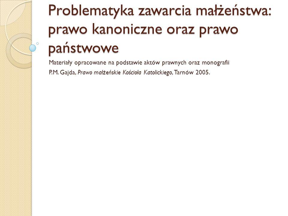 Problematyka zawarcia małżeństwa: prawo kanoniczne oraz prawo państwowe Materiały opracowane na podstawie aktów prawnych oraz monografii P.M.