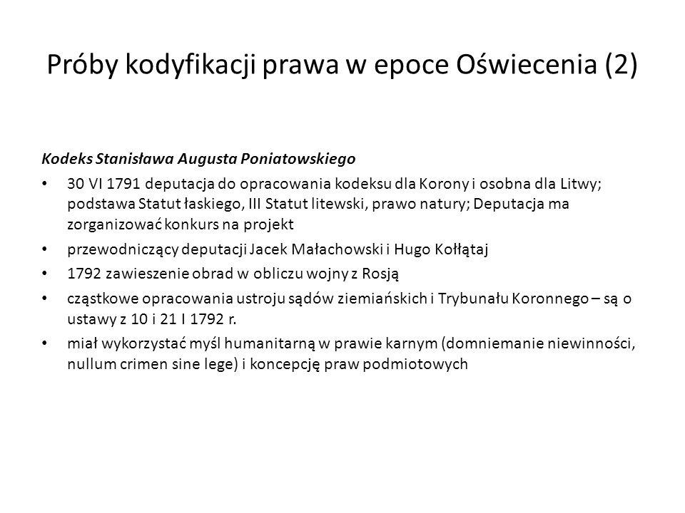 Próby kodyfikacji prawa w epoce Oświecenia (2) Kodeks Stanisława Augusta Poniatowskiego 30 VI 1791 deputacja do opracowania kodeksu dla Korony i osobn