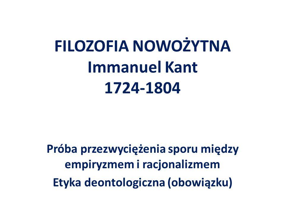 FILOZOFIA NOWOŻYTNA Immanuel Kant 1724-1804 Próba przezwyciężenia sporu między empiryzmem i racjonalizmem Etyka deontologiczna (obowiązku)