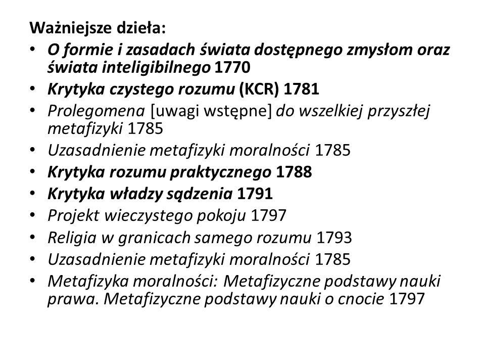 Ważniejsze dzieła: O formie i zasadach świata dostępnego zmysłom oraz świata inteligibilnego 1770 Krytyka czystego rozumu (KCR) 1781 Prolegomena [uwag