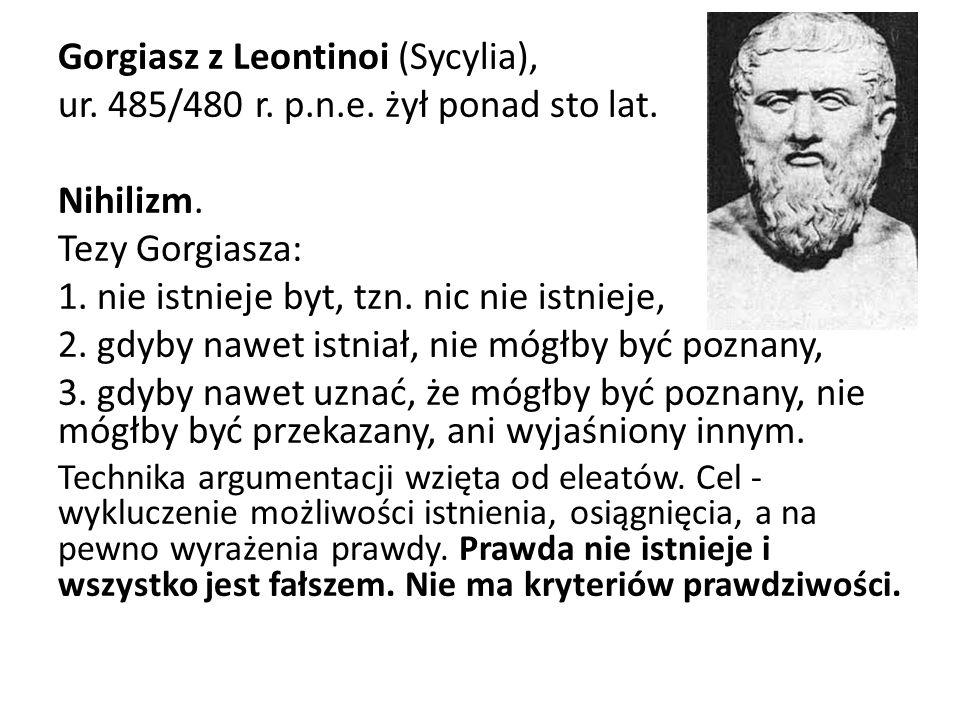 Gorgiasz z Leontinoi (Sycylia), ur. 485/480 r. p.n.e. żył ponad sto lat. Nihilizm. Tezy Gorgiasza: 1. nie istnieje byt, tzn. nic nie istnieje, 2. gdyb