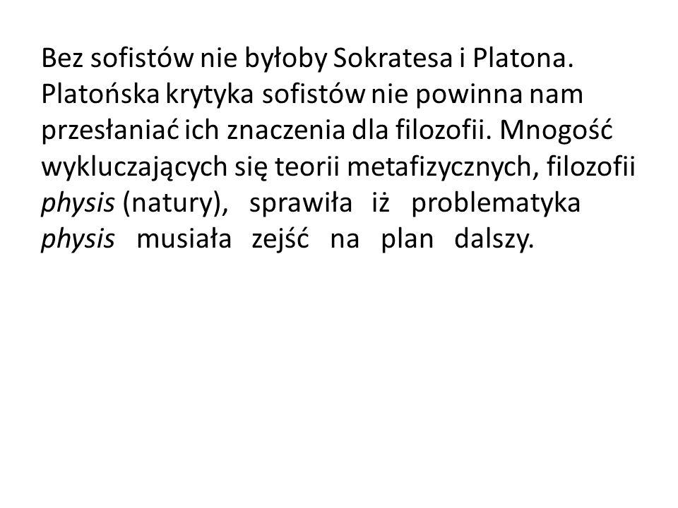 Bez sofistów nie byłoby Sokratesa i Platona. Platońska krytyka sofistów nie powinna nam przesłaniać ich znaczenia dla filozofii. Mnogość wykluczającyc