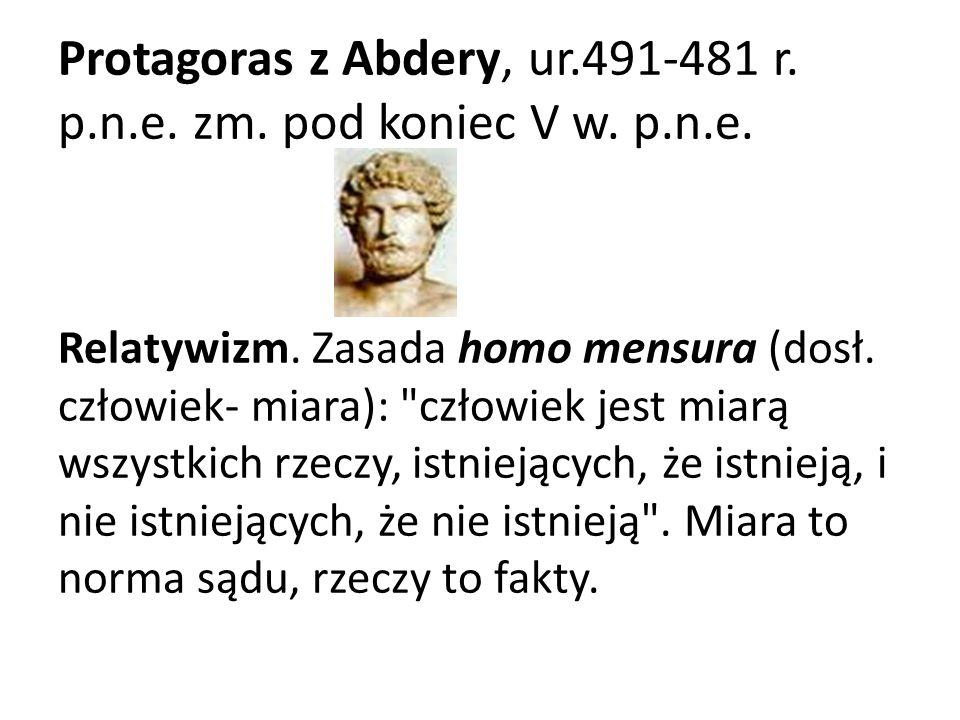 Protagoras z Abdery, ur.491-481 r. p.n.e. zm. pod koniec V w. p.n.e. Relatywizm. Zasada homo mensura (dosł. człowiek- miara):