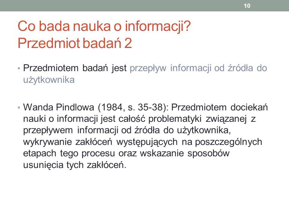 Co bada nauka o informacji? Przedmiot badań 2 Przedmiotem badań jest przepływ informacji od źródła do użytkownika Wanda Pindlowa (1984, s. 35-38): Prz