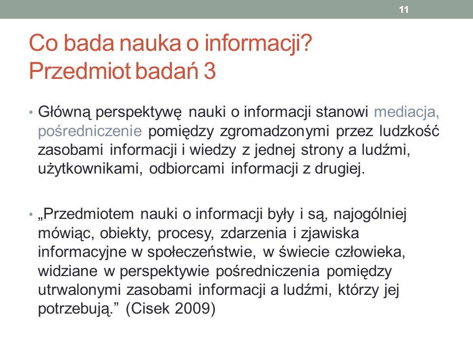 Co bada nauka o informacji? Przedmiot badań 3 Główną perspektywę nauki o informacji stanowi mediacja, pośredniczenie pomiędzy zgromadzonymi przez ludz