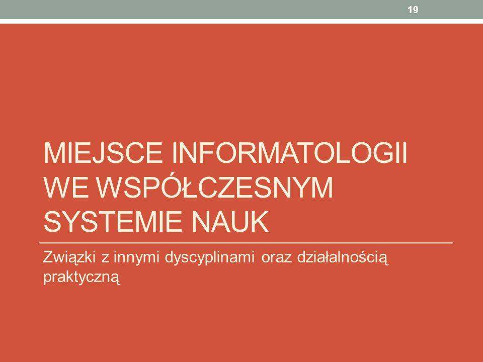 MIEJSCE INFORMATOLOGII WE WSPÓŁCZESNYM SYSTEMIE NAUK Związki z innymi dyscyplinami oraz działalnością praktyczną 19