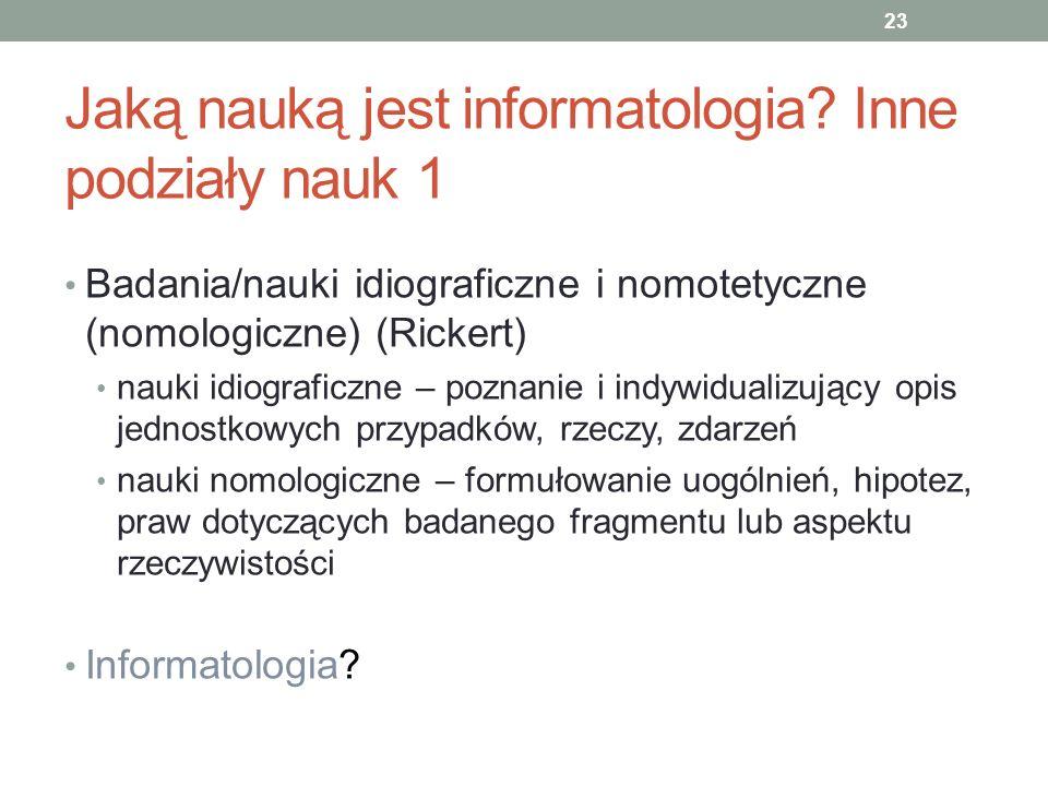 Jaką nauką jest informatologia? Inne podziały nauk 1 Badania/nauki idiograficzne i nomotetyczne (nomologiczne) (Rickert) nauki idiograficzne – poznani