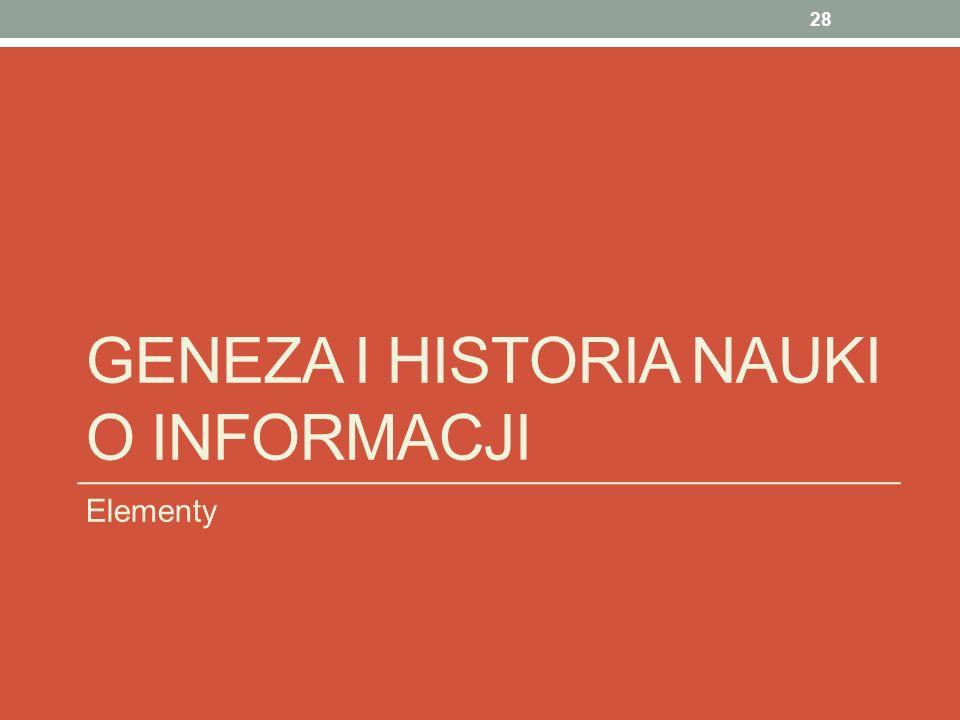 GENEZA I HISTORIA NAUKI O INFORMACJI Elementy 28