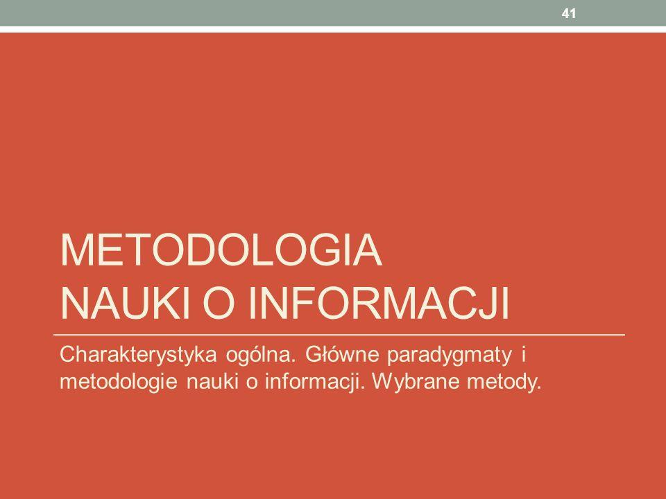 METODOLOGIA NAUKI O INFORMACJI Charakterystyka ogólna. Główne paradygmaty i metodologie nauki o informacji. Wybrane metody. 41