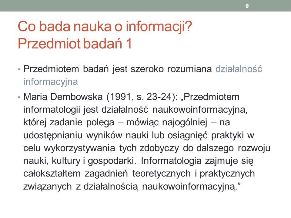 Co bada nauka o informacji? Przedmiot badań 1 Przedmiotem badań jest szeroko rozumiana działalność informacyjna Maria Dembowska (1991, s. 23-24): Prze