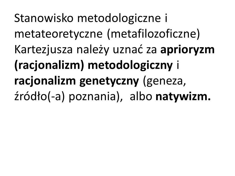 Stanowisko metodologiczne i metateoretyczne (metafilozoficzne) Kartezjusza należy uznać za aprioryzm (racjonalizm) metodologiczny i racjonalizm genety