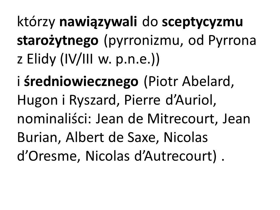 którzy nawiązywali do sceptycyzmu starożytnego (pyrronizmu, od Pyrrona z Elidy (IV/III w. p.n.e.)) i średniowiecznego (Piotr Abelard, Hugon i Ryszard,
