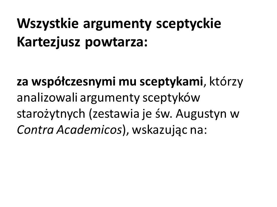 Wszystkie argumenty sceptyckie Kartezjusz powtarza: za współczesnymi mu sceptykami, którzy analizowali argumenty sceptyków starożytnych (zestawia je św.