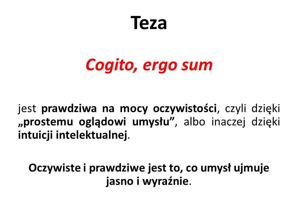 Teza Cogito, ergo sum jest prawdziwa na mocy oczywistości, czyli dzięki prostemu oglądowi umysłu, albo inaczej dzięki intuicji intelektualnej.