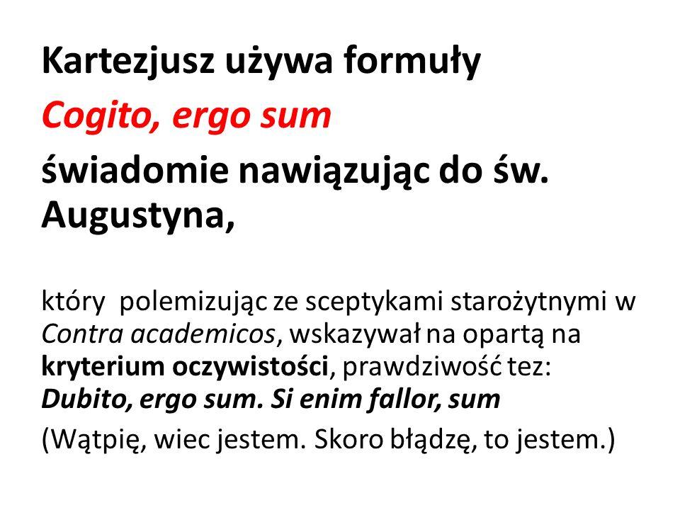 Kartezjusz używa formuły Cogito, ergo sum świadomie nawiązując do św. Augustyna, który polemizując ze sceptykami starożytnymi w Contra academicos, wsk