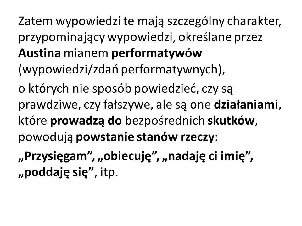 Zatem wypowiedzi te mają szczególny charakter, przypominający wypowiedzi, określane przez Austina mianem performatywów (wypowiedzi/zdań performatywnyc
