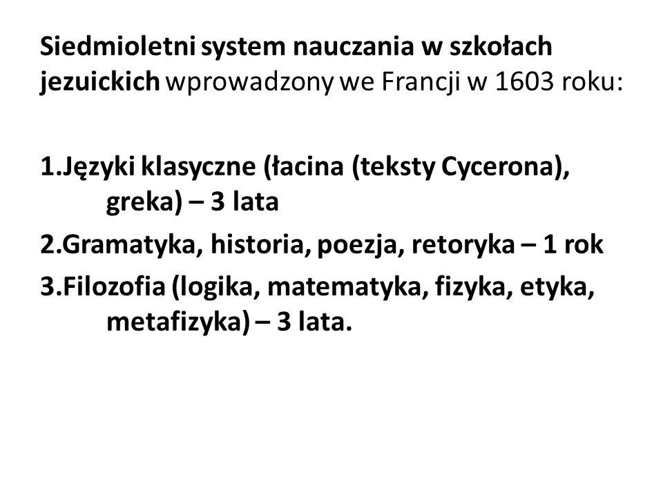Siedmioletni system nauczania w szkołach jezuickich wprowadzony we Francji w 1603 roku: 1.Języki klasyczne (łacina (teksty Cycerona), greka) – 3 lata 2.Gramatyka, historia, poezja, retoryka – 1 rok 3.Filozofia (logika, matematyka, fizyka, etyka, metafizyka) – 3 lata.