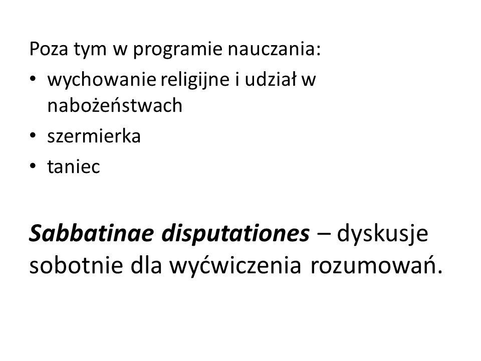 Poza tym w programie nauczania: wychowanie religijne i udział w nabożeństwach szermierka taniec Sabbatinae disputationes – dyskusje sobotnie dla wyćwiczenia rozumowań.
