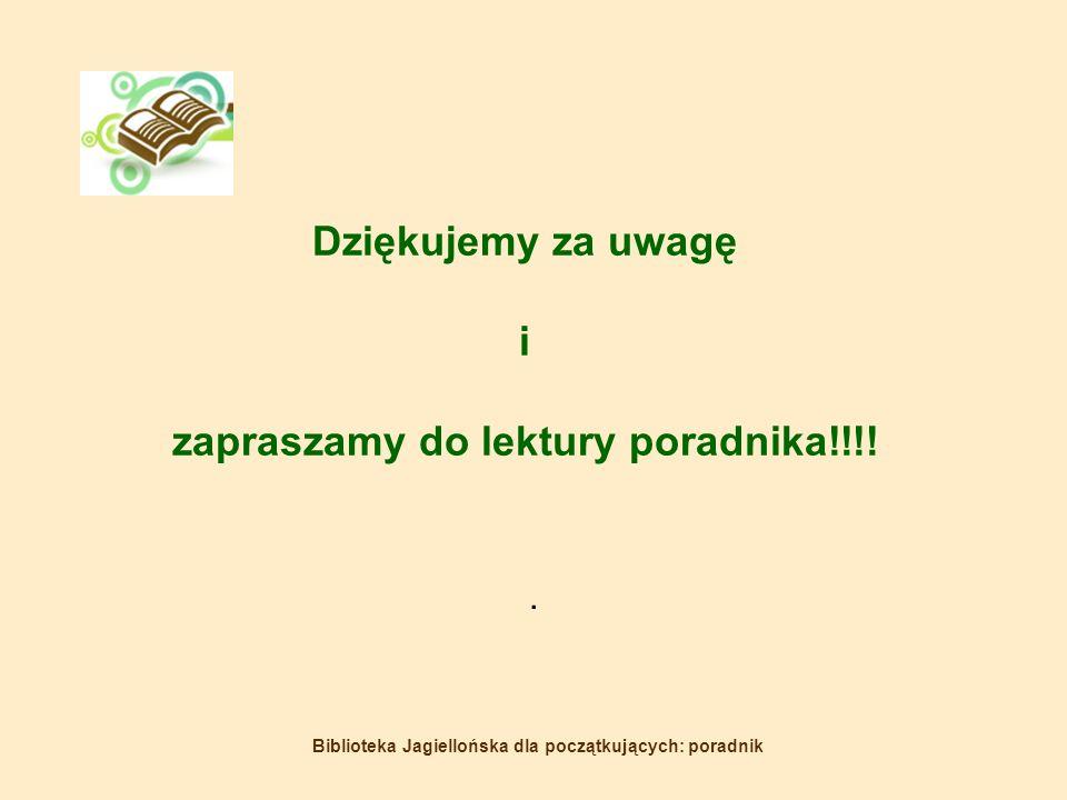 Biblioteka Jagiellońska dla początkujących: poradnik Dziękujemy za uwagę i zapraszamy do lektury poradnika!!!!.