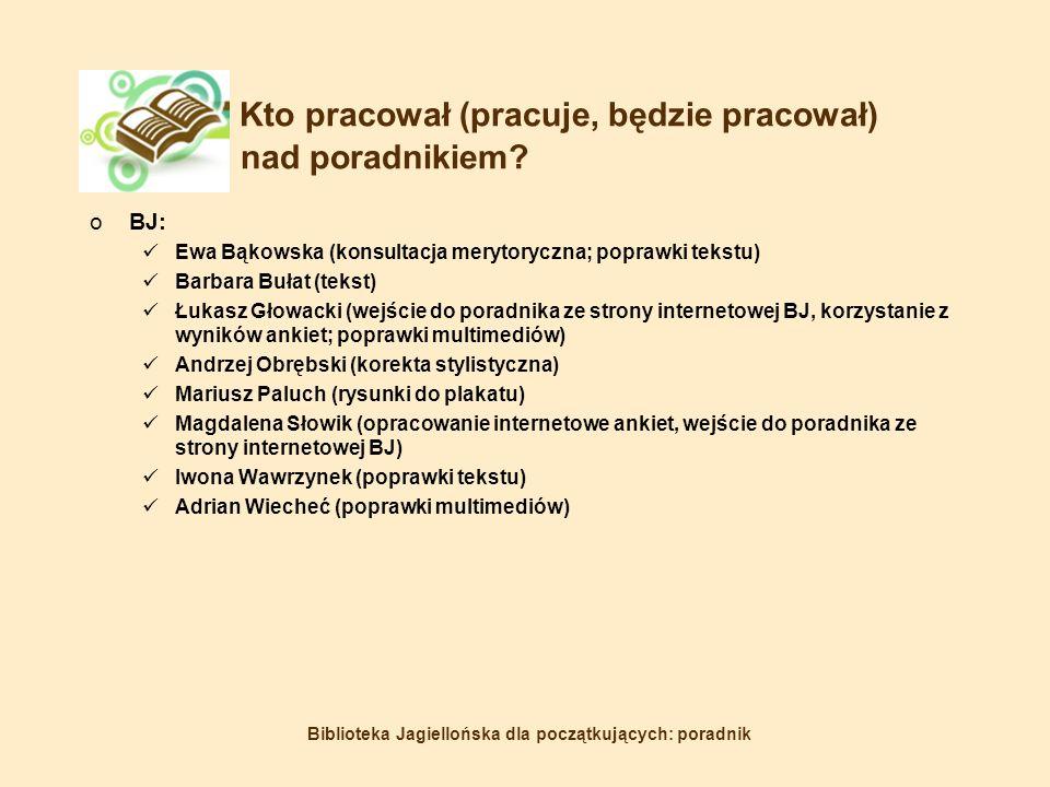 Biblioteka Jagiellońska dla początkujących: poradnik Kto pracował (pracuje, będzie pracował) nad poradnikiem.