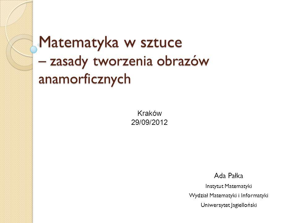 Matematyka w sztuce – zasady tworzenia obrazów anamorficznych Ada Pałka Instytut Matematyki Wydział Matematyki i Informatyki Uniwersytet Jagielloński