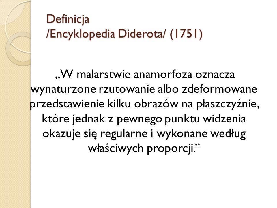 Definicja /Encyklopedia Diderota/ (1751) W malarstwie anamorfoza oznacza wynaturzone rzutowanie albo zdeformowane przedstawienie kilku obrazów na płas