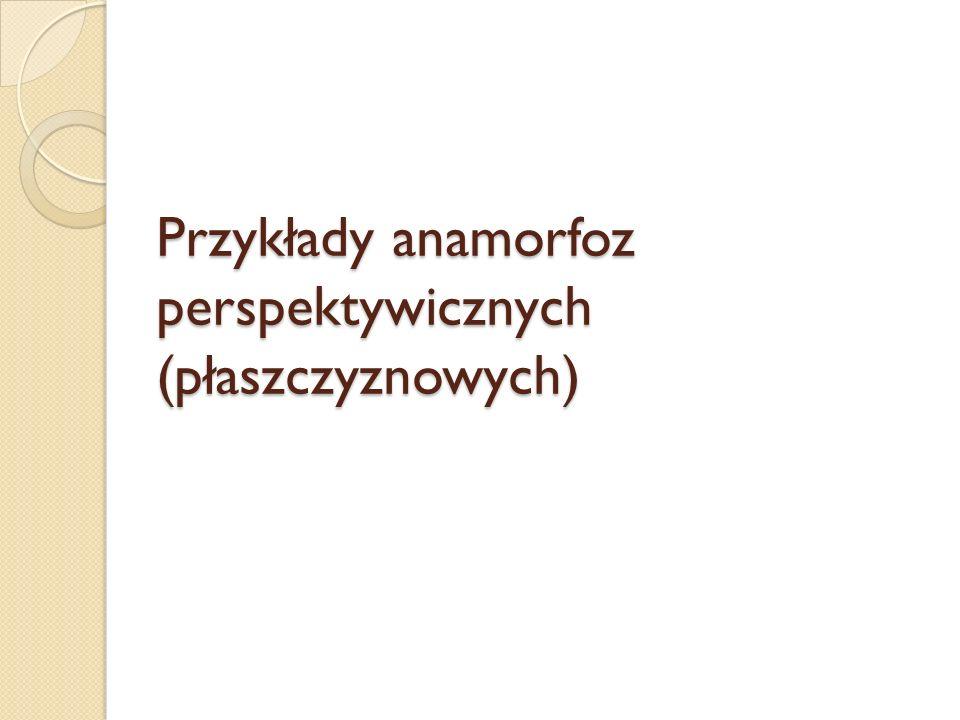Przykłady anamorfoz perspektywicznych (płaszczyznowych)
