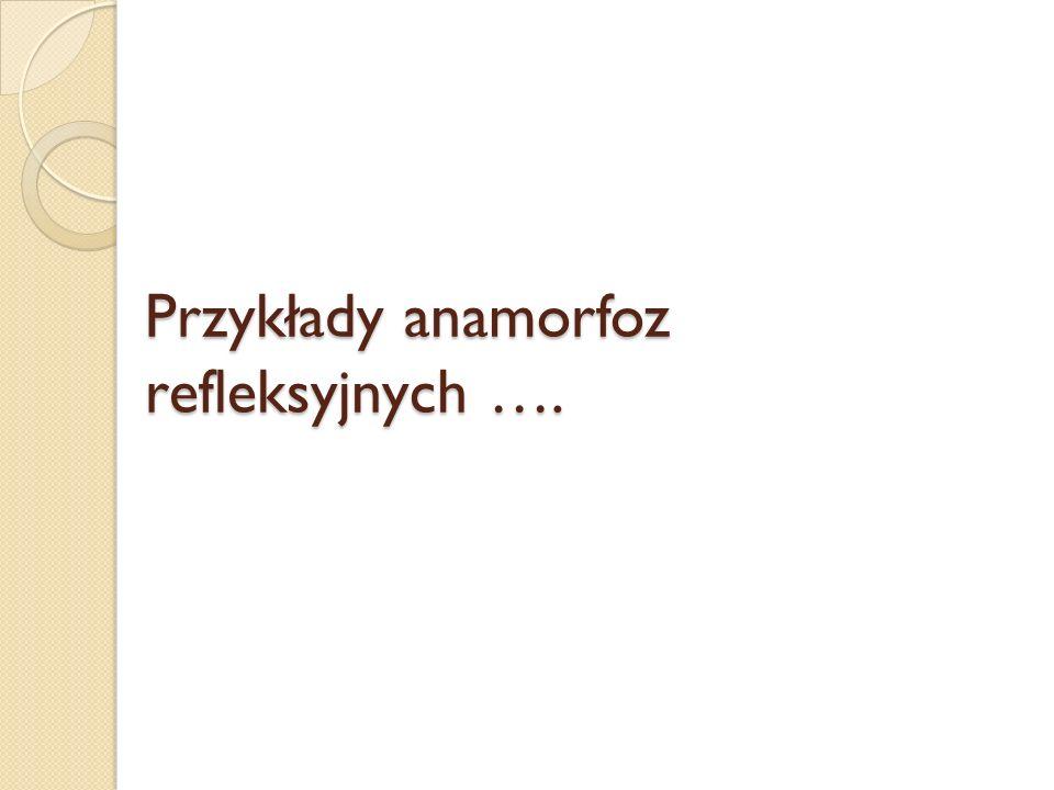 Przykłady anamorfoz refleksyjnych ….