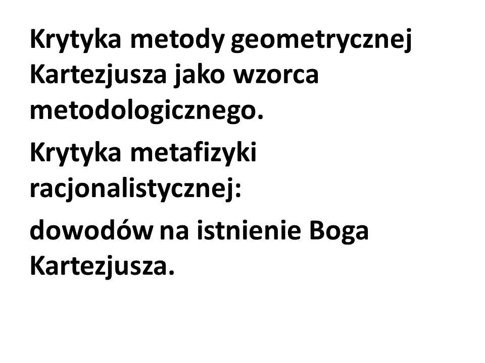 Krytyka metody geometrycznej Kartezjusza jako wzorca metodologicznego. Krytyka metafizyki racjonalistycznej: dowodów na istnienie Boga Kartezjusza.