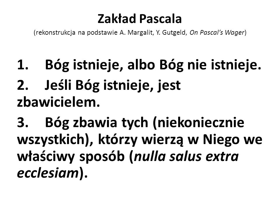Zakład Pascala (rekonstrukcja na podstawie A. Margalit, Y. Gutgeld, On Pascals Wager) 1.Bóg istnieje, albo Bóg nie istnieje. 2.Jeśli Bóg istnieje, jes