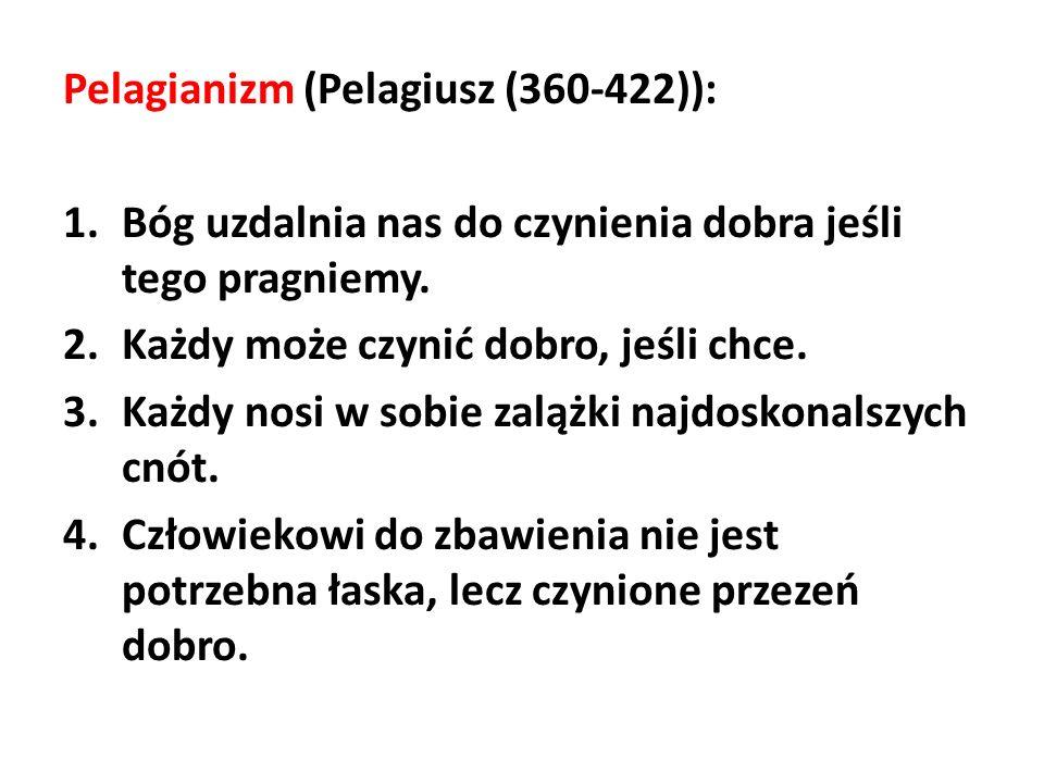 Pelagianizm (Pelagiusz (360-422)): 1.Bóg uzdalnia nas do czynienia dobra jeśli tego pragniemy. 2.Każdy może czynić dobro, jeśli chce. 3.Każdy nosi w s