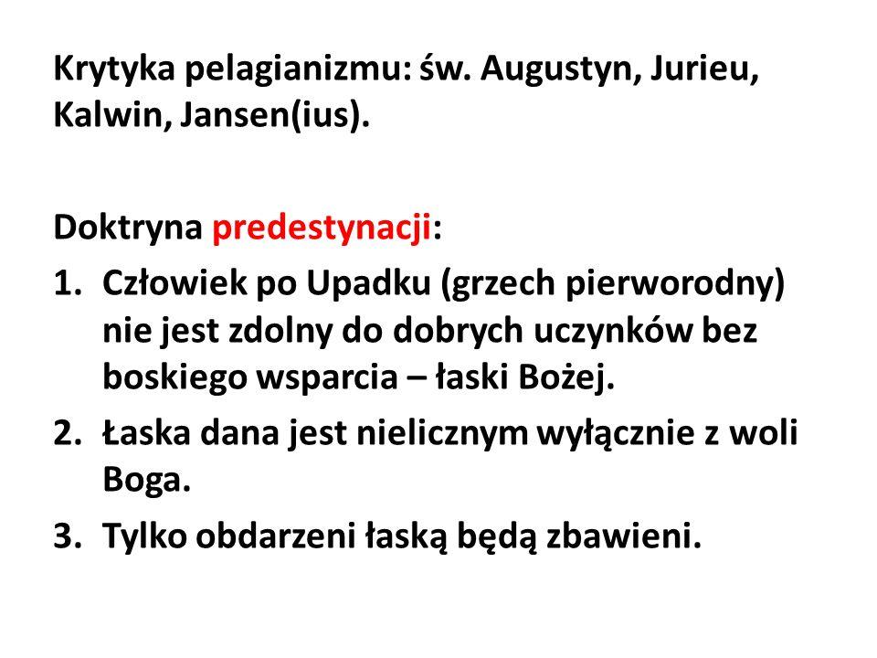 Krytyka pelagianizmu: św. Augustyn, Jurieu, Kalwin, Jansen(ius). Doktryna predestynacji: 1.Człowiek po Upadku (grzech pierworodny) nie jest zdolny do