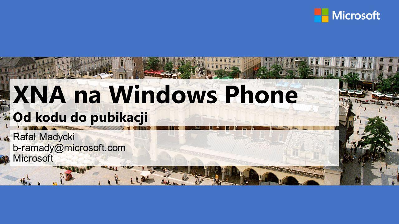 XNA na Windows Phone Od kodu do pubikacji Rafał Madycki b-ramady@microsoft.com Microsoft