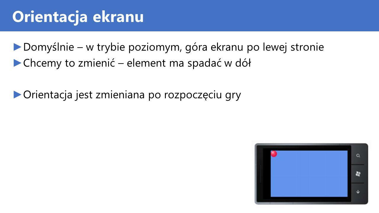 Orientacja ekranu Domyślnie – w trybie poziomym, góra ekranu po lewej stronie Chcemy to zmienić – element ma spadać w dół Orientacja jest zmieniana po
