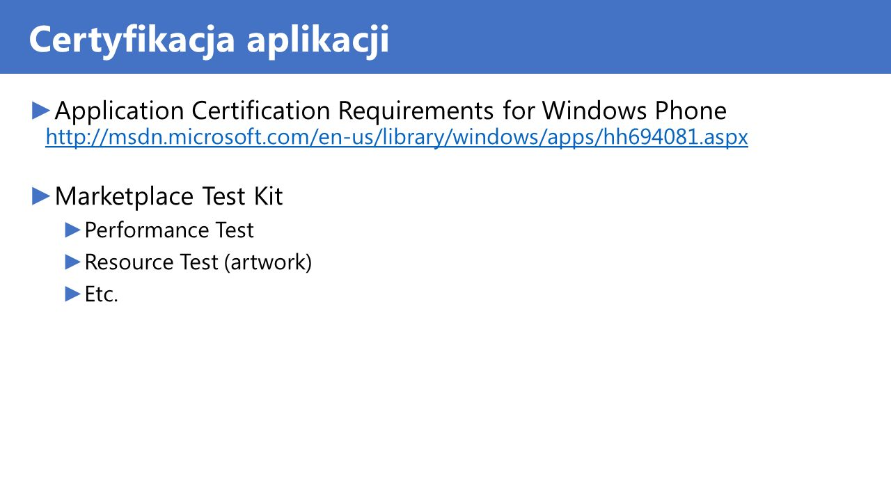 Certyfikacja aplikacji Application Certification Requirements for Windows Phone http://msdn.microsoft.com/en-us/library/windows/apps/hh694081.aspx http://msdn.microsoft.com/en-us/library/windows/apps/hh694081.aspx Marketplace Test Kit Performance Test Resource Test (artwork) Etc.