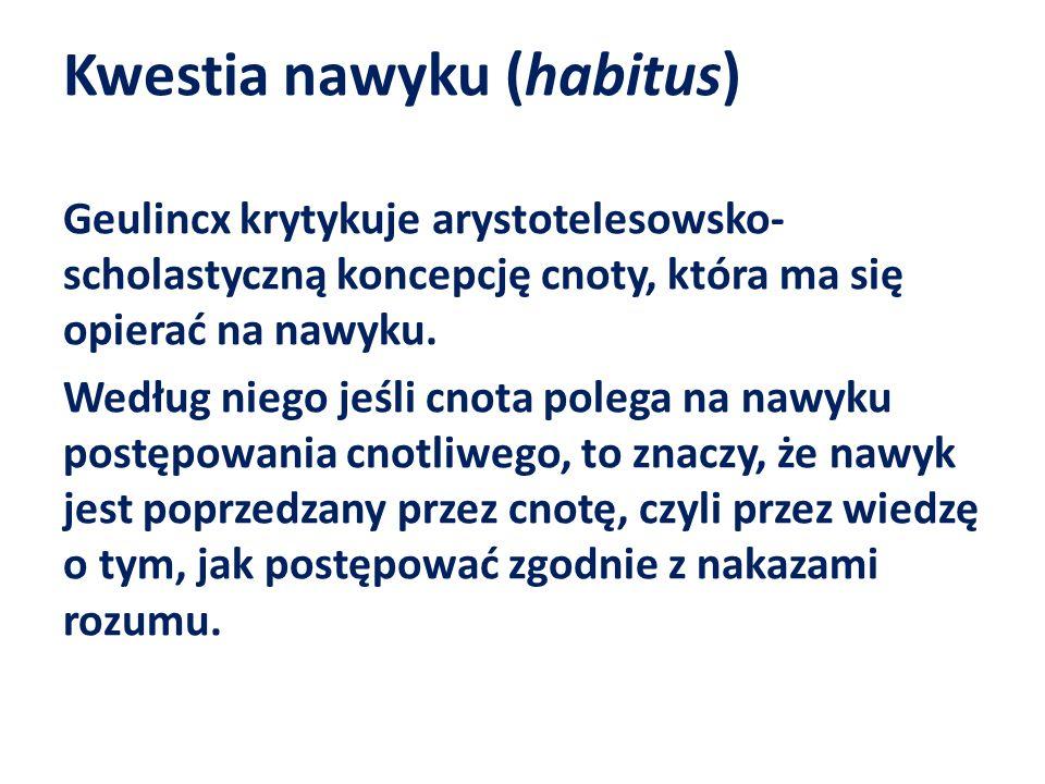 Kwestia nawyku (habitus) Geulincx krytykuje arystotelesowsko- scholastyczną koncepcję cnoty, która ma się opierać na nawyku. Według niego jeśli cnota
