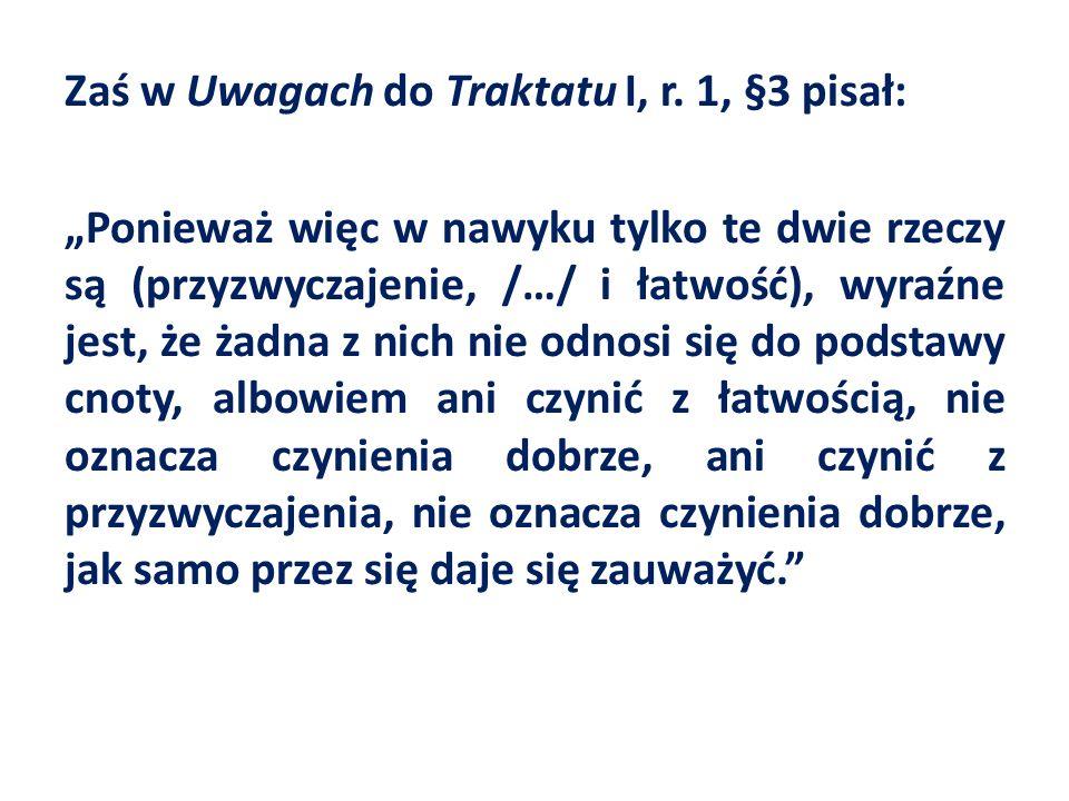 Zaś w Uwagach do Traktatu I, r. 1, §3 pisał: Ponieważ więc w nawyku tylko te dwie rzeczy są (przyzwyczajenie, /…/ i łatwość), wyraźne jest, że żadna z