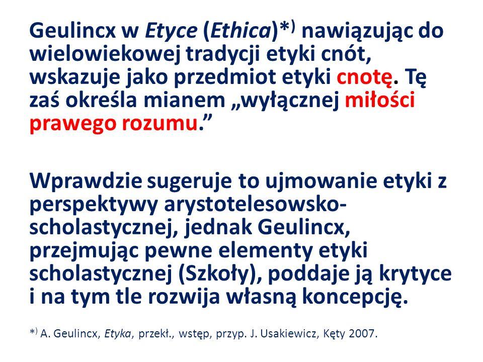 Geulincx w Etyce (Ethica)* ) nawiązując do wielowiekowej tradycji etyki cnót, wskazuje jako przedmiot etyki cnotę. Tę zaś określa mianem wyłącznej mił