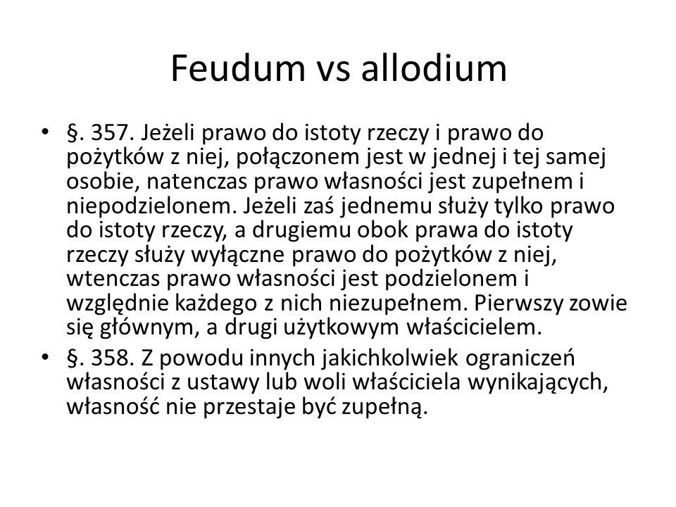 Feudum vs allodium §. 357. Jeżeli prawo do istoty rzeczy i prawo do pożytków z niej, połączonem jest w jednej i tej samej osobie, natenczas prawo włas